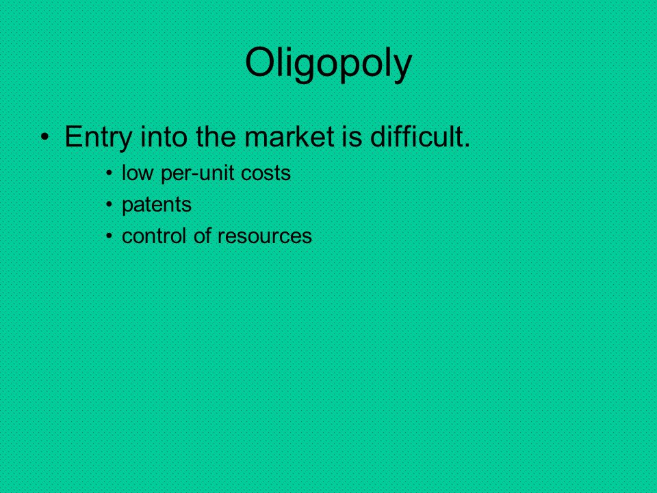 Oligopoly Entry into the market is difficult. low per-unit costs