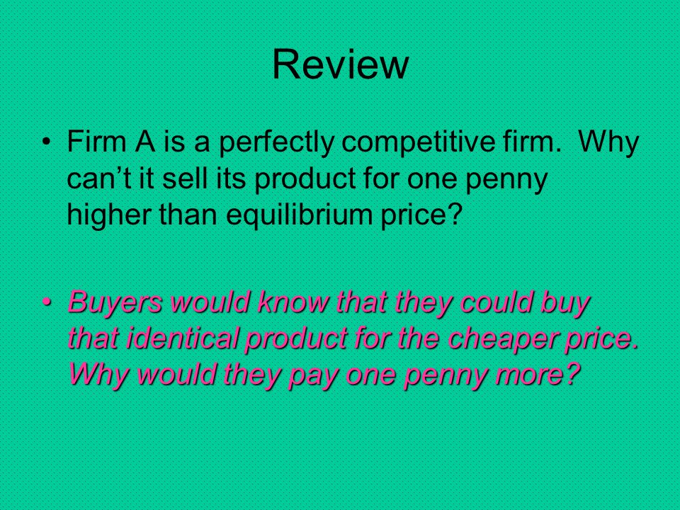 Review Firm A is a perfectly competitive firm. Why can't it sell its product for one penny higher than equilibrium price