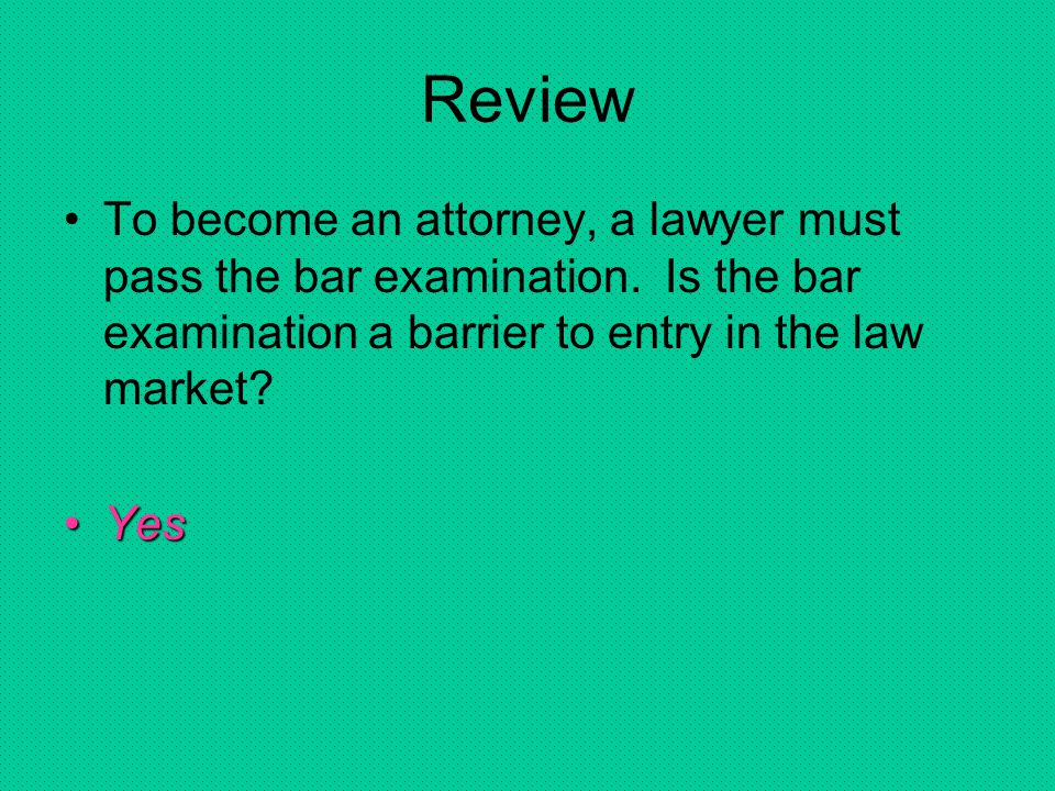 Review To become an attorney, a lawyer must pass the bar examination. Is the bar examination a barrier to entry in the law market