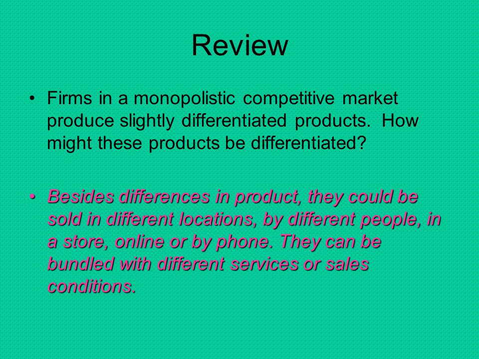 Review Firms in a monopolistic competitive market produce slightly differentiated products. How might these products be differentiated