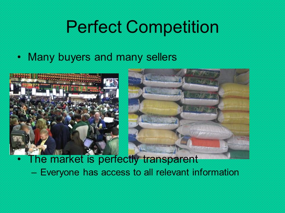 Perfect Competition Many buyers and many sellers