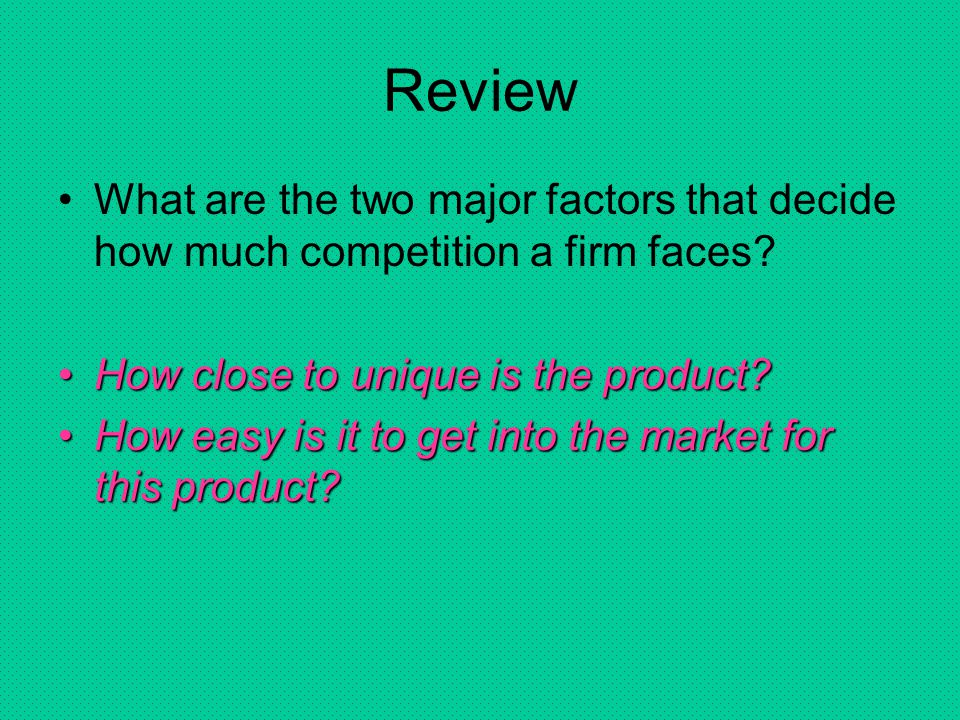 Review What are the two major factors that decide how much competition a firm faces How close to unique is the product
