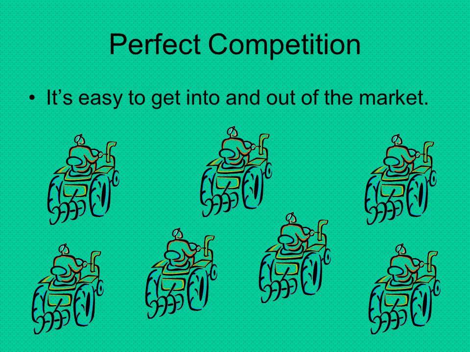 Perfect Competition It's easy to get into and out of the market.