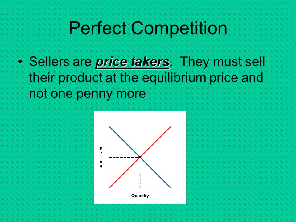 Perfect Competition Sellers are price takers.