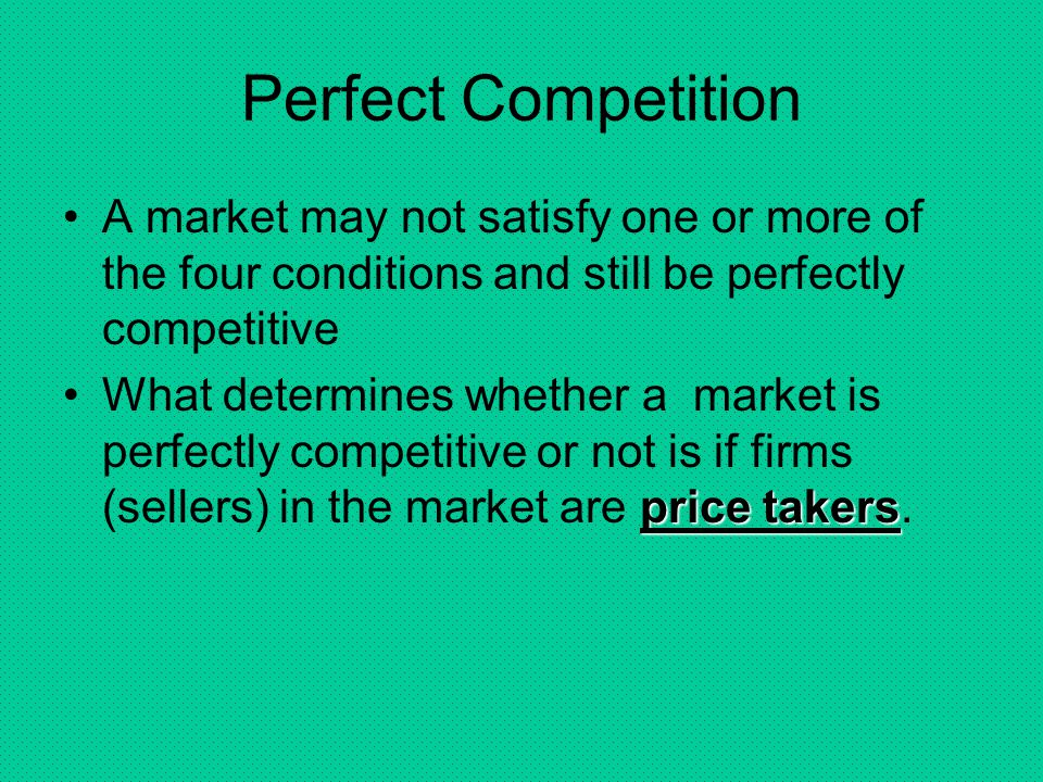 Perfect Competition A market may not satisfy one or more of the four conditions and still be perfectly competitive.