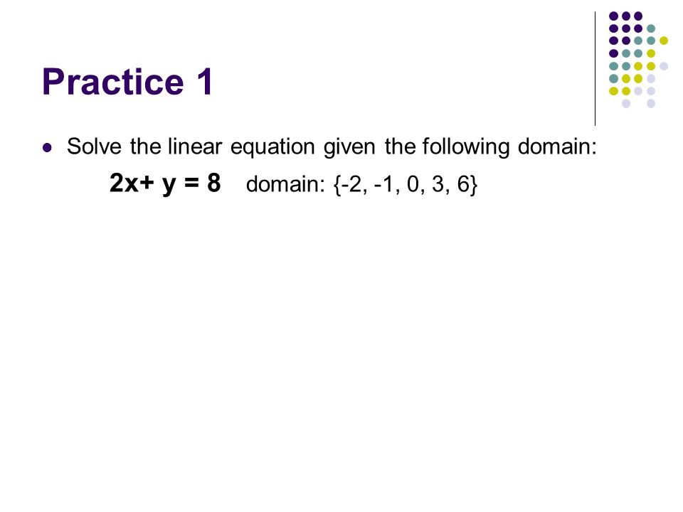 Practice 1 Solve the linear equation given the following domain: