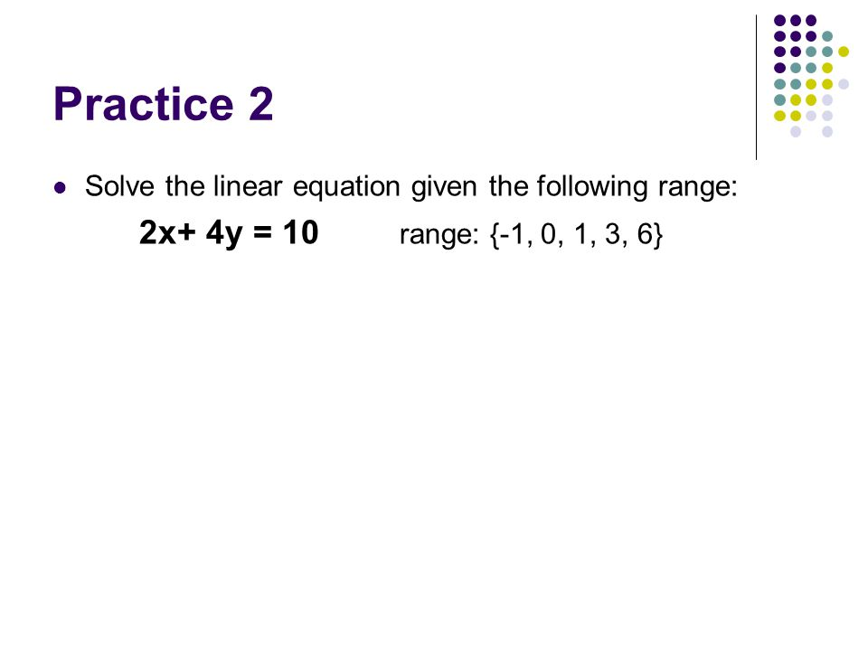 Practice 2 Solve the linear equation given the following range: