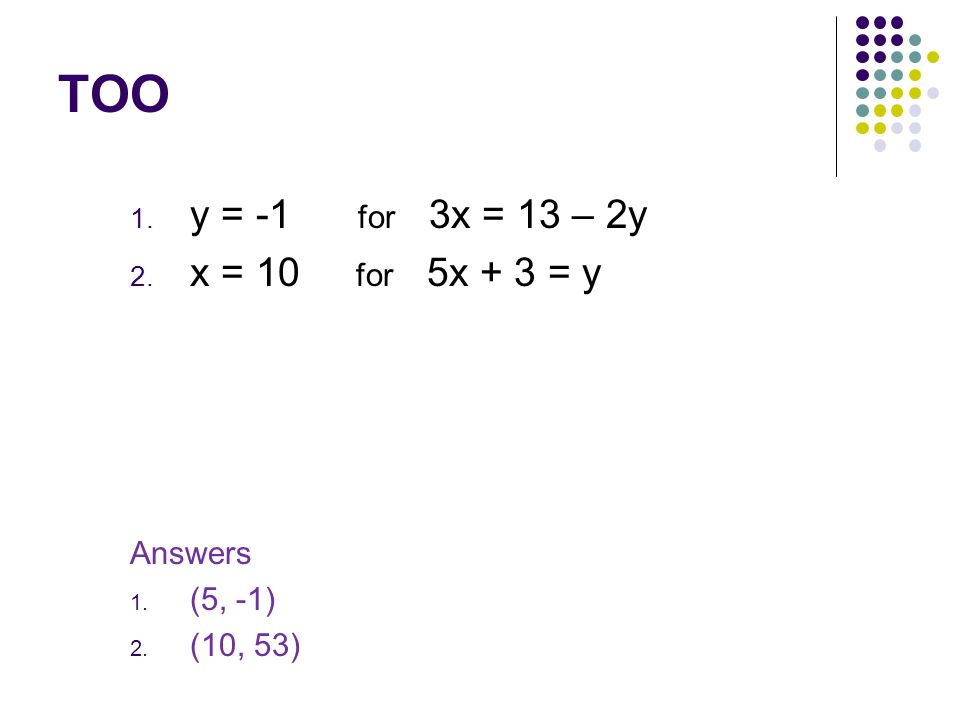 TOO y = -1 for 3x = 13 – 2y x = 10 for 5x + 3 = y Answers (5, -1)