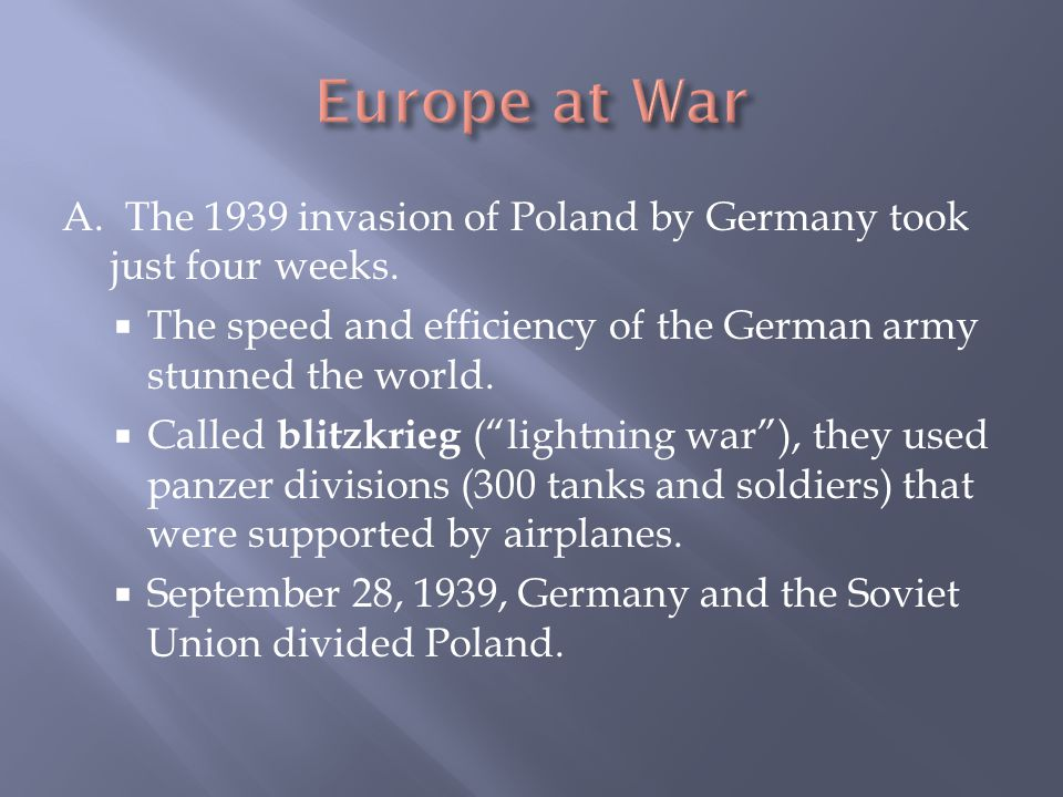 Europe at War A. The 1939 invasion of Poland by Germany took just four weeks. The speed and efficiency of the German army stunned the world.