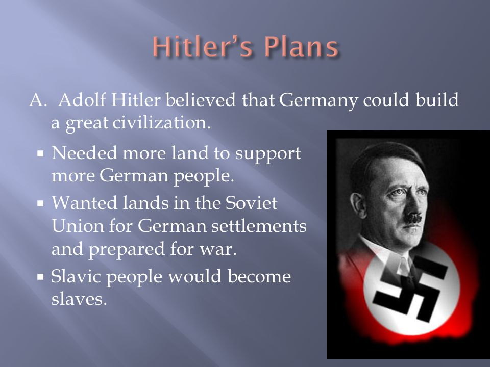 Hitler's Plans A. Adolf Hitler believed that Germany could build a great civilization. Needed more land to support more German people.