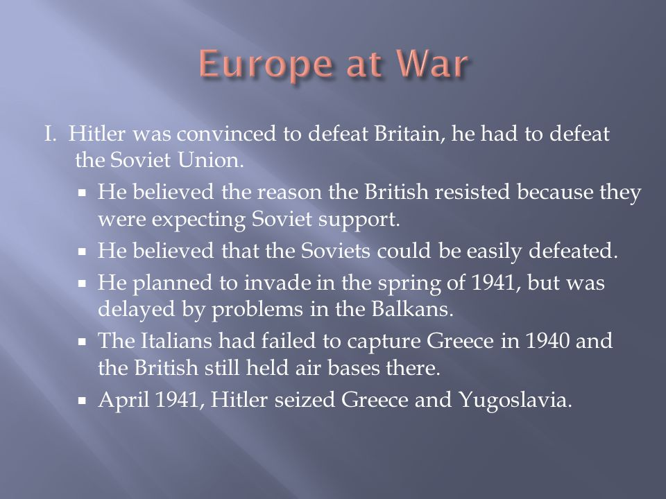 Europe at War I. Hitler was convinced to defeat Britain, he had to defeat the Soviet Union.