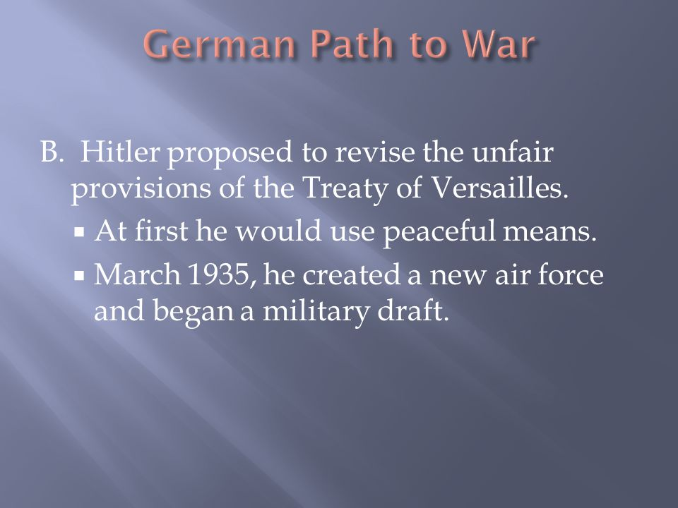 German Path to War B. Hitler proposed to revise the unfair provisions of the Treaty of Versailles.
