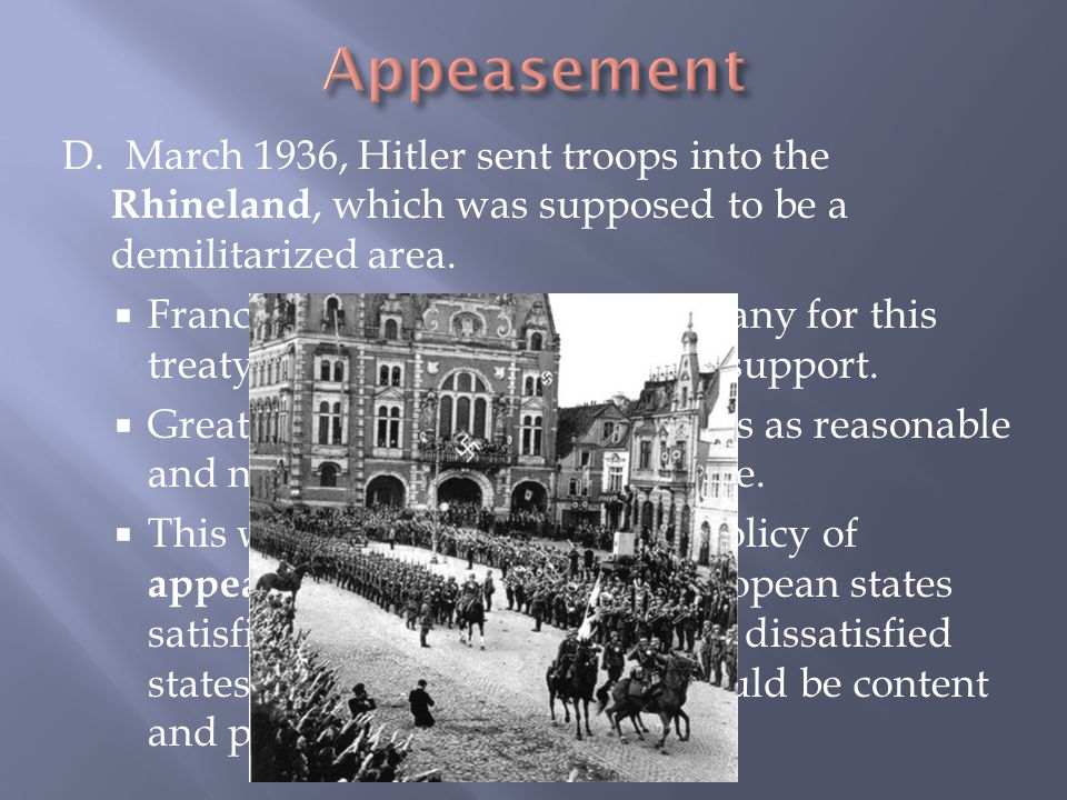 Appeasement D. March 1936, Hitler sent troops into the Rhineland, which was supposed to be a demilitarized area.