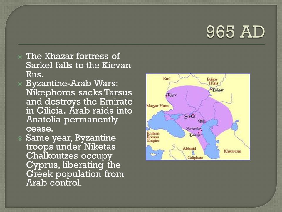 965 AD The Khazar fortress of Sarkel falls to the Kievan Rus.