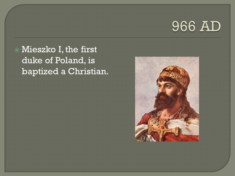 966 AD Mieszko I, the first duke of Poland, is baptized a Christian.