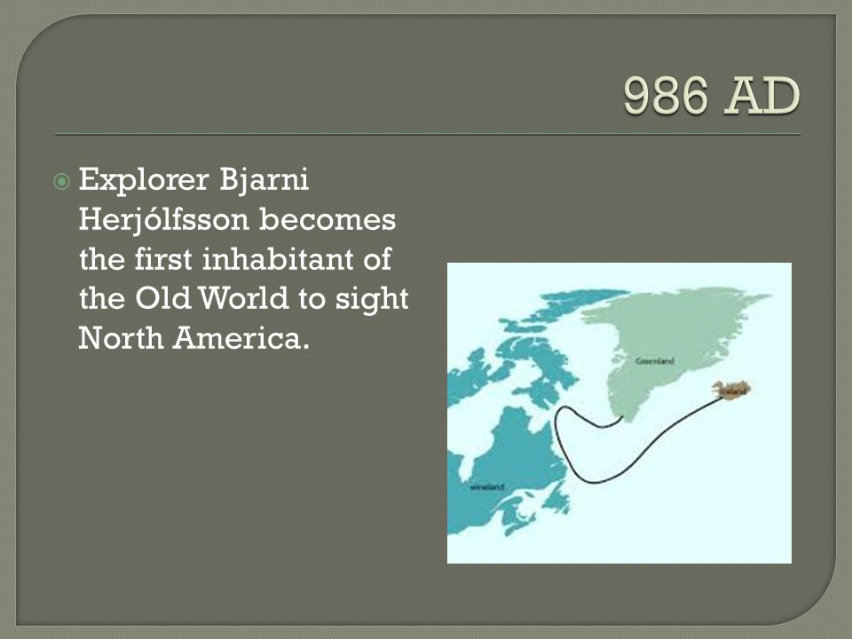 986 AD Explorer Bjarni Herjólfsson becomes the first inhabitant of the Old World to sight North America.