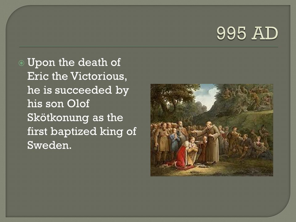 995 AD Upon the death of Eric the Victorious, he is succeeded by his son Olof Skötkonung as the first baptized king of Sweden.