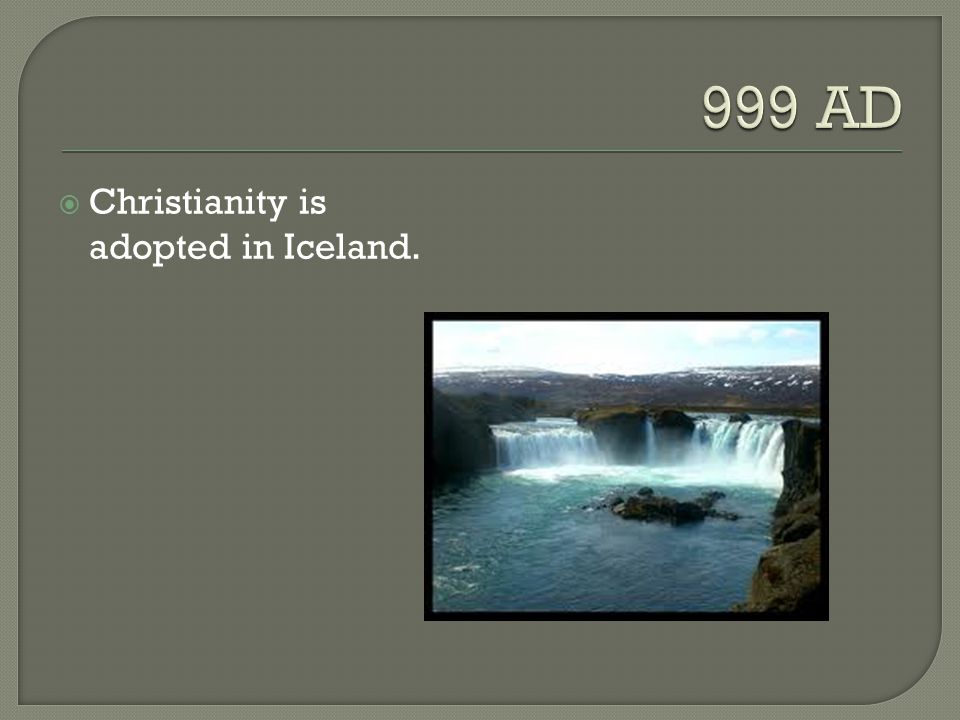 999 AD Christianity is adopted in Iceland.