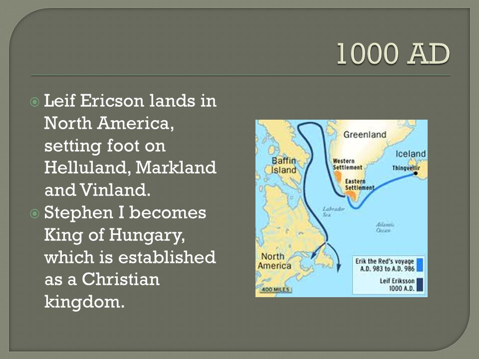 1000 AD Leif Ericson lands in North America, setting foot on Helluland, Markland and Vinland.