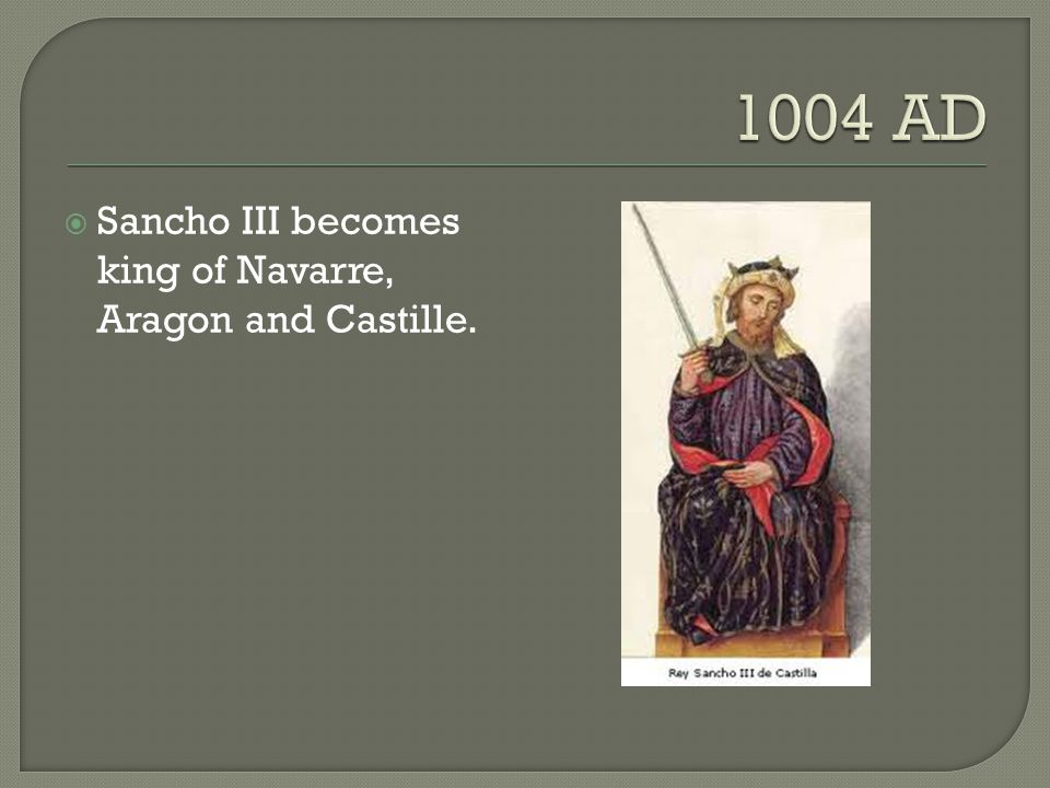 1004 AD Sancho III becomes king of Navarre, Aragon and Castille.