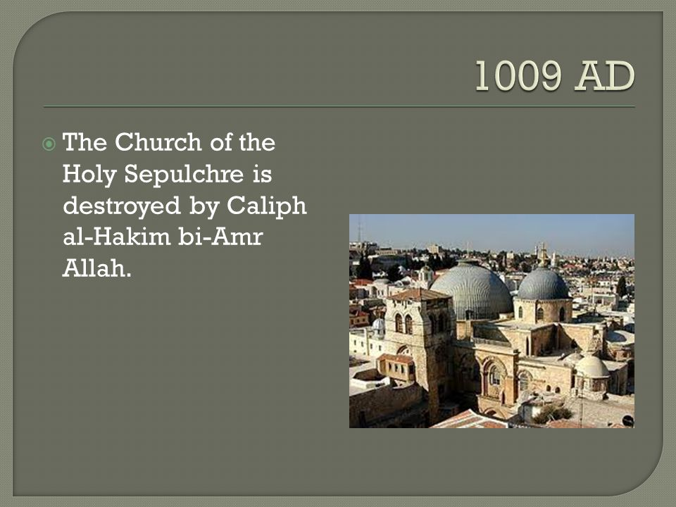 1009 AD The Church of the Holy Sepulchre is destroyed by Caliph al-Hakim bi-Amr Allah.