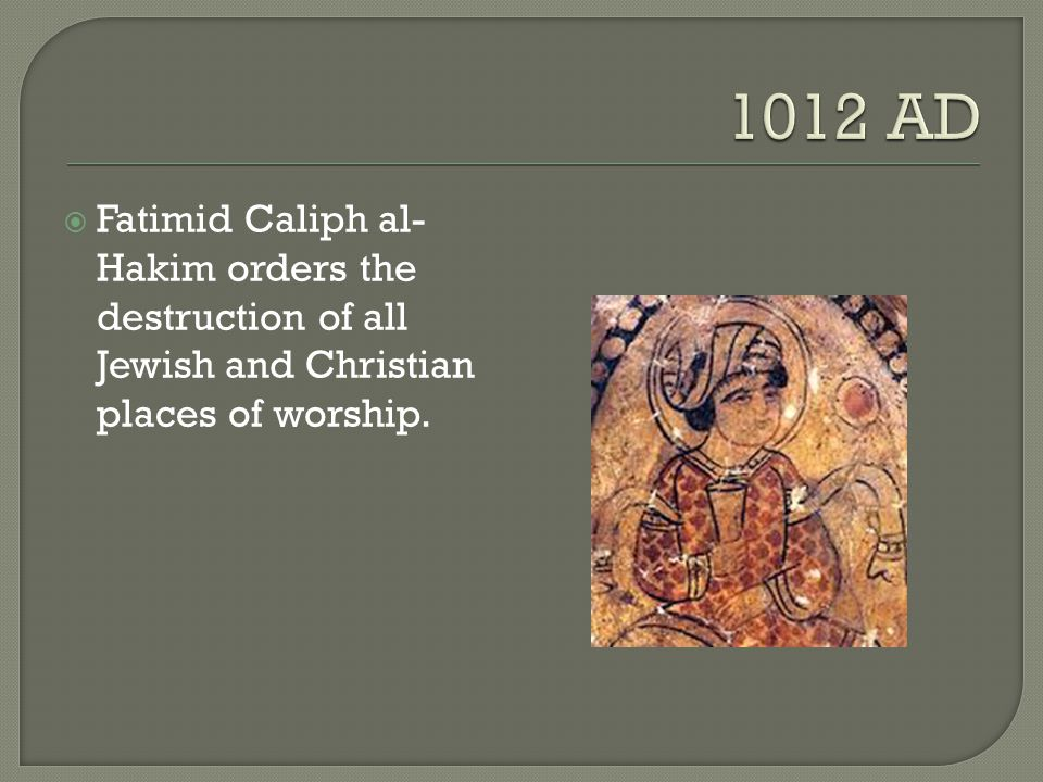 1012 AD Fatimid Caliph al-Hakim orders the destruction of all Jewish and Christian places of worship.