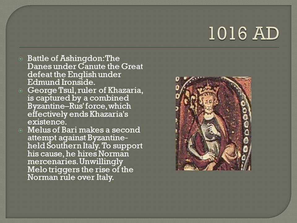 1016 AD Battle of Ashingdon: The Danes under Canute the Great defeat the English under Edmund Ironside.