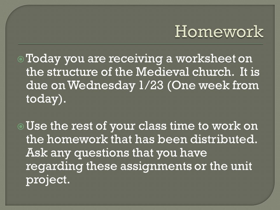 Homework Today you are receiving a worksheet on the structure of the Medieval church. It is due on Wednesday 1/23 (One week from today).