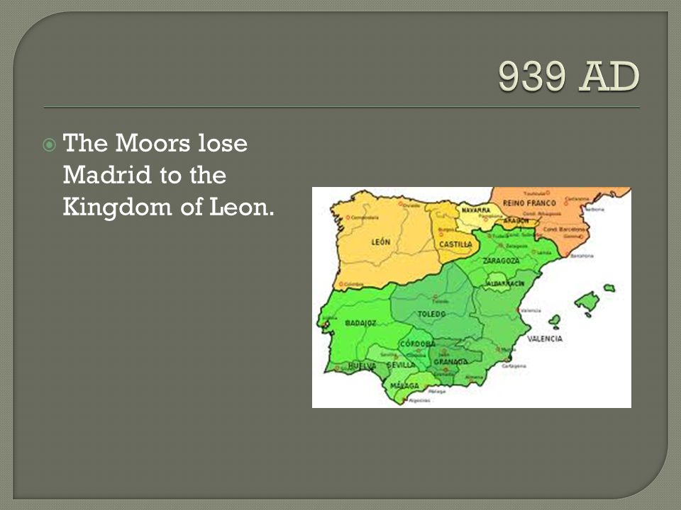 939 AD The Moors lose Madrid to the Kingdom of Leon.