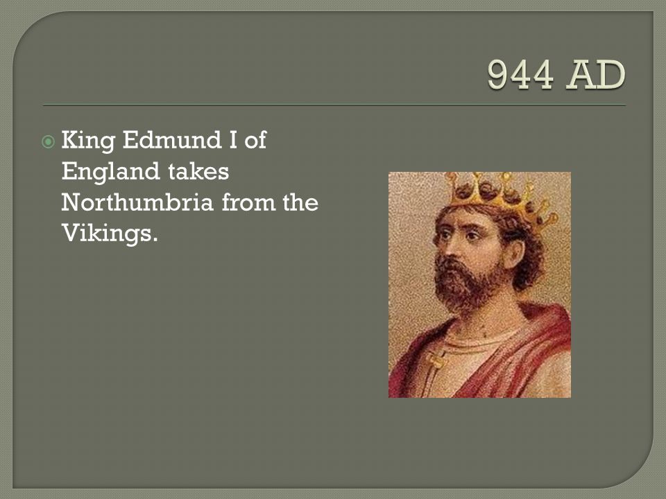 944 AD King Edmund I of England takes Northumbria from the Vikings.