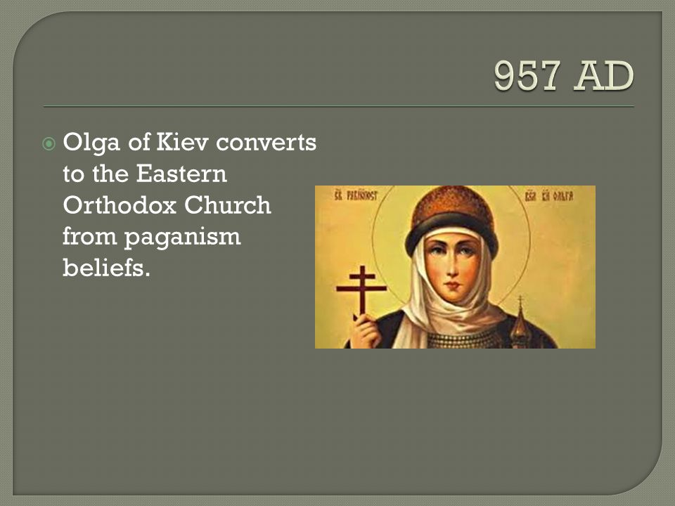 957 AD Olga of Kiev converts to the Eastern Orthodox Church from paganism beliefs.