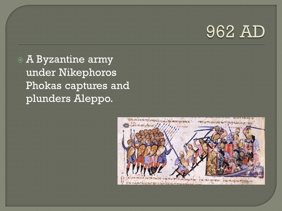 962 AD A Byzantine army under Nikephoros Phokas captures and plunders Aleppo.
