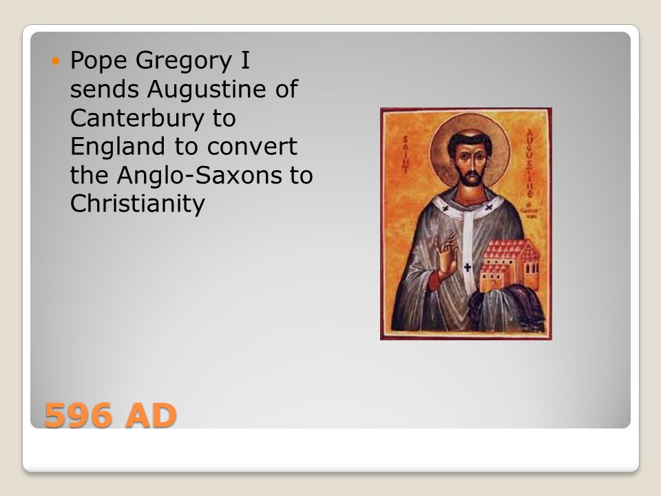 Pope Gregory I sends Augustine of Canterbury to England to convert the Anglo-Saxons to Christianity