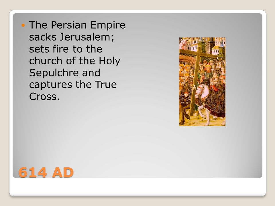 The Persian Empire sacks Jerusalem; sets fire to the church of the Holy Sepulchre and captures the True Cross.