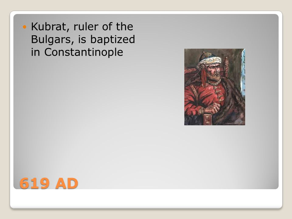 Kubrat, ruler of the Bulgars, is baptized in Constantinople