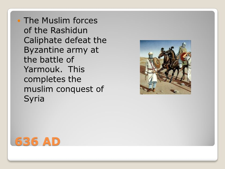 The Muslim forces of the Rashidun Caliphate defeat the Byzantine army at the battle of Yarmouk. This completes the muslim conquest of Syria