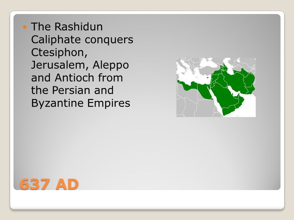 The Rashidun Caliphate conquers Ctesiphon, Jerusalem, Aleppo and Antioch from the Persian and Byzantine Empires