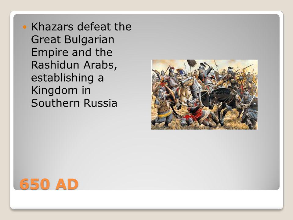 Khazars defeat the Great Bulgarian Empire and the Rashidun Arabs, establishing a Kingdom in Southern Russia