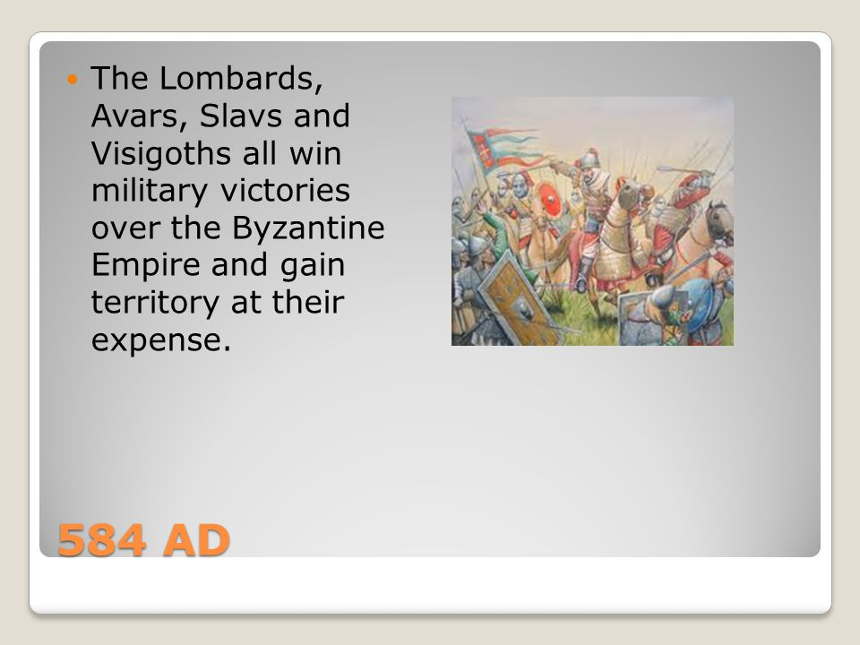 The Lombards, Avars, Slavs and Visigoths all win military victories over the Byzantine Empire and gain territory at their expense.