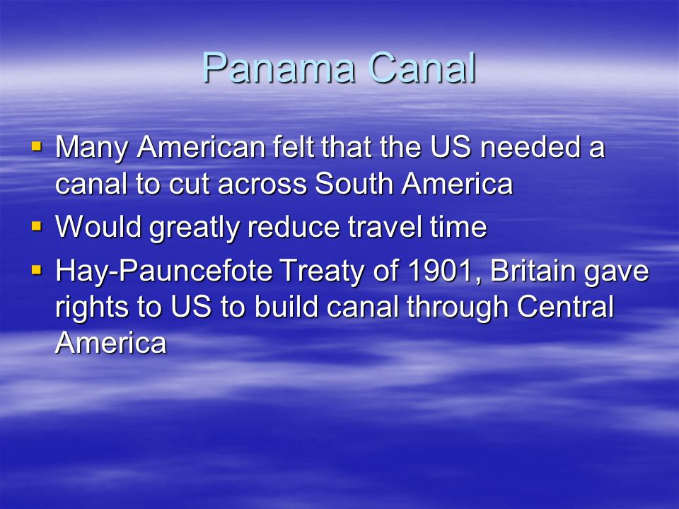 Panama Canal Many American felt that the US needed a canal to cut across South America. Would greatly reduce travel time.