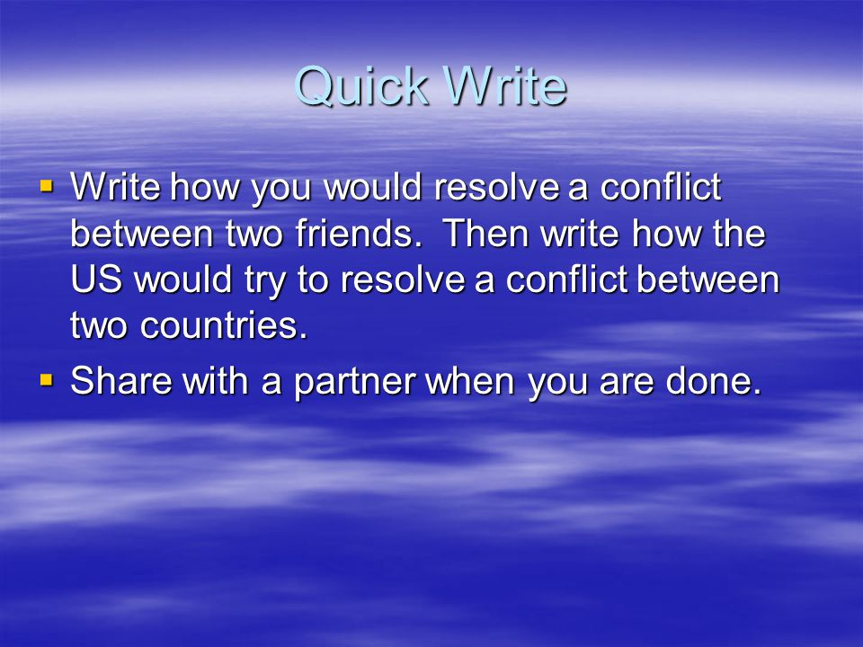 Quick Write Write how you would resolve a conflict between two friends. Then write how the US would try to resolve a conflict between two countries.
