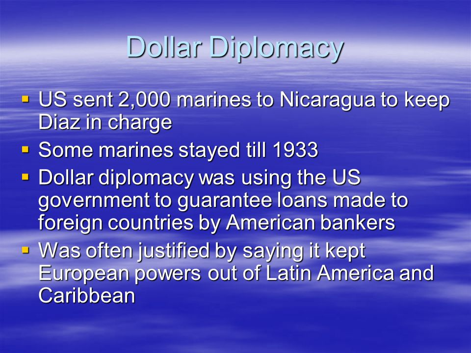 Dollar Diplomacy US sent 2,000 marines to Nicaragua to keep Diaz in charge. Some marines stayed till 1933.