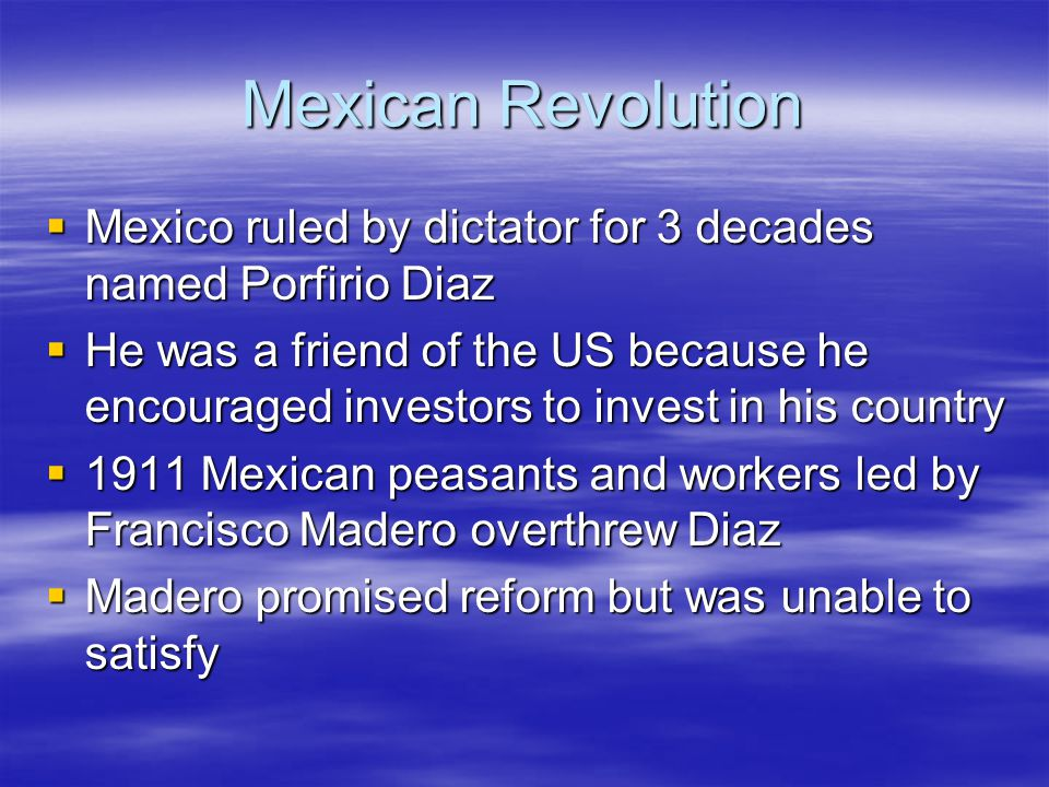 Mexican Revolution Mexico ruled by dictator for 3 decades named Porfirio Diaz.