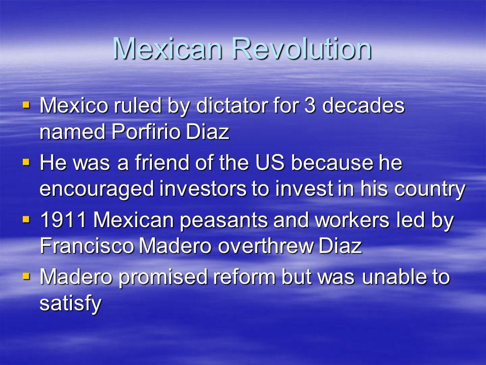 Mexican Revolution Mexico ruled by dictator for 3 decades named Porfirio Diaz.