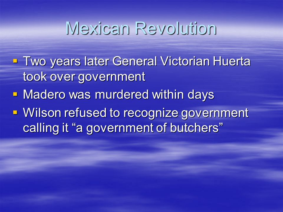 Mexican Revolution Two years later General Victorian Huerta took over government. Madero was murdered within days.