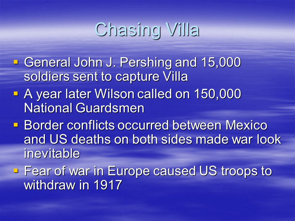 Chasing Villa General John J. Pershing and 15,000 soldiers sent to capture Villa. A year later Wilson called on 150,000 National Guardsmen.