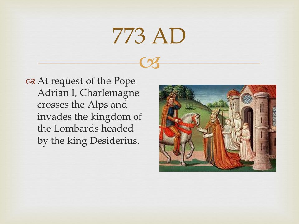 773 AD At request of the Pope Adrian I, Charlemagne crosses the Alps and invades the kingdom of the Lombards headed by the king Desiderius.