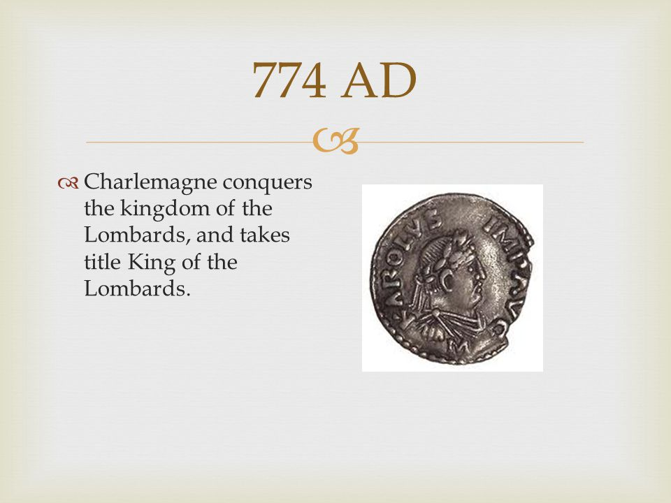 774 AD Charlemagne conquers the kingdom of the Lombards, and takes title King of the Lombards.