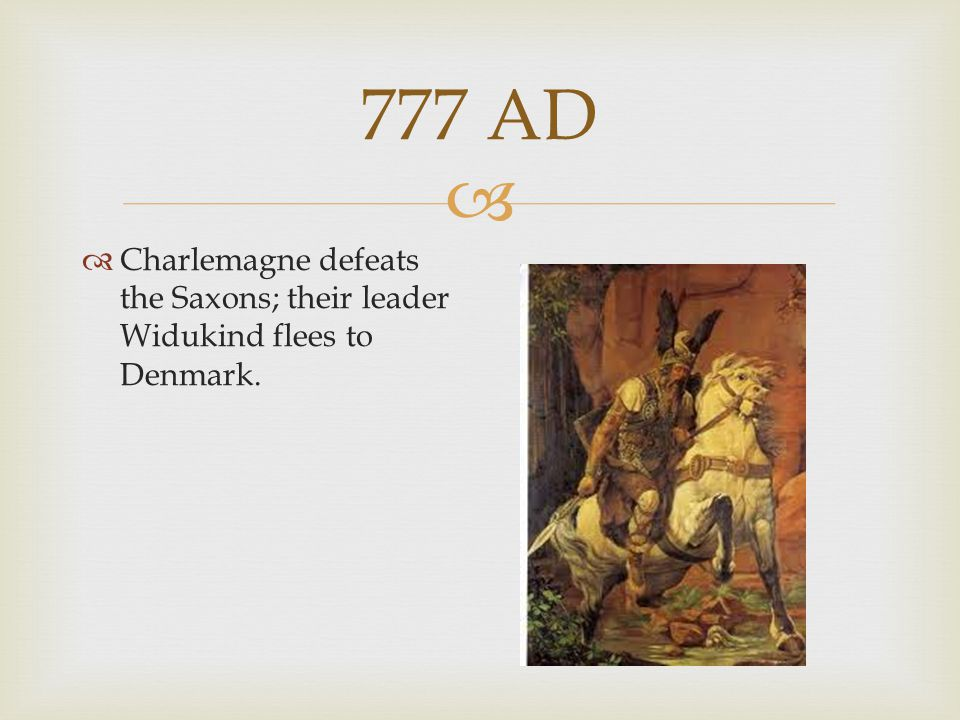 777 AD Charlemagne defeats the Saxons; their leader Widukind flees to Denmark.