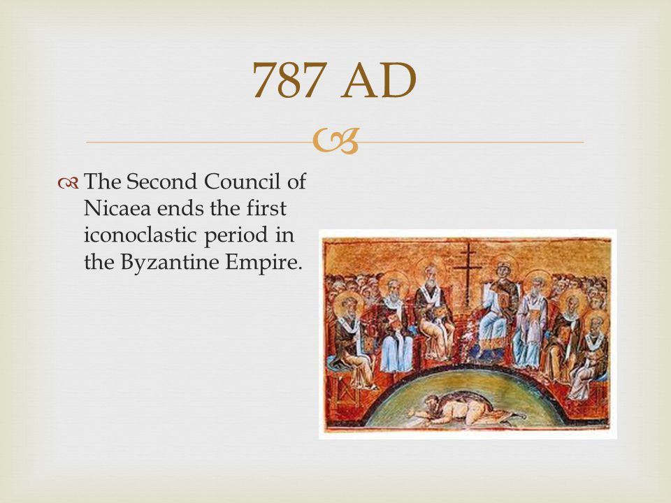 787 AD The Second Council of Nicaea ends the first iconoclastic period in the Byzantine Empire.